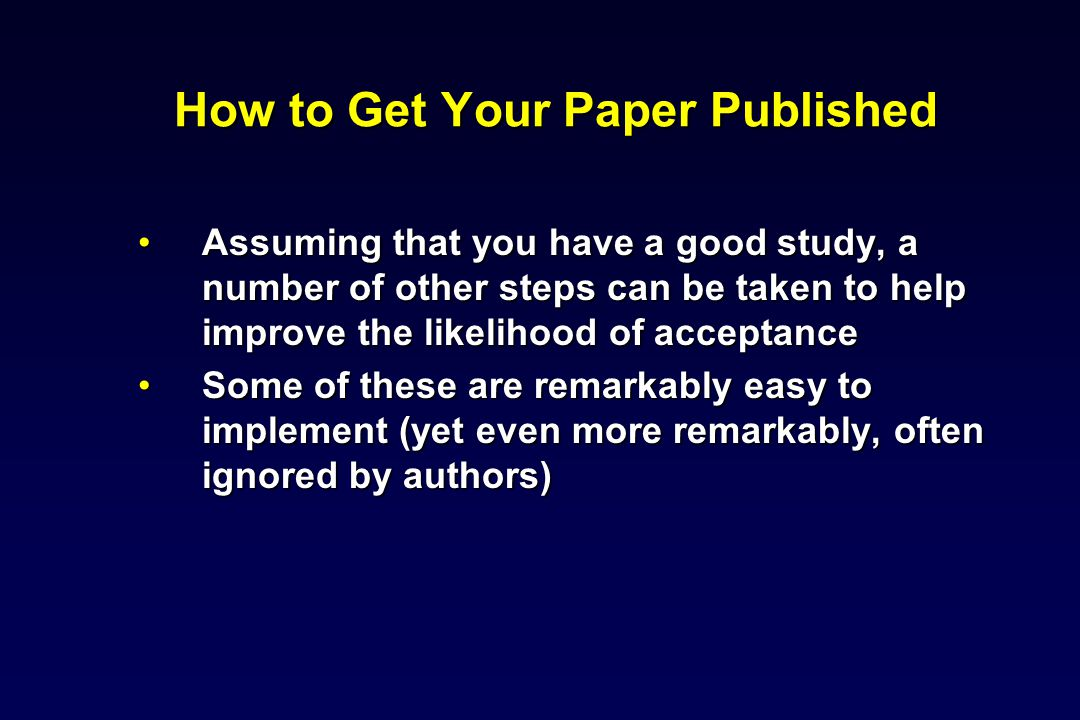 How to Get Your Paper Published Assuming that you have a good study, a number of other steps can be taken to help improve the likelihood of acceptanceAssuming that you have a good study, a number of other steps can be taken to help improve the likelihood of acceptance Some of these are remarkably easy to implement (yet even more remarkably, often ignored by authors)Some of these are remarkably easy to implement (yet even more remarkably, often ignored by authors)
