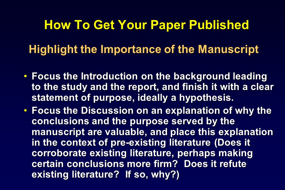 How To Get Your Paper Published Highlight the Importance of the Manuscript Focus the Introduction on the background leading to the study and the report, and finish it with a clear statement of purpose, ideally a hypothesis.Focus the Introduction on the background leading to the study and the report, and finish it with a clear statement of purpose, ideally a hypothesis.