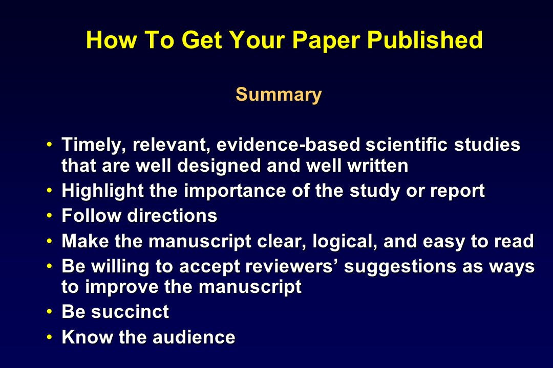 How To Get Your Paper Published Summary Timely, relevant, evidence-based scientific studies that are well designed and well writtenTimely, relevant, evidence-based scientific studies that are well designed and well written Highlight the importance of the study or reportHighlight the importance of the study or report Follow directionsFollow directions Make the manuscript clear, logical, and easy to readMake the manuscript clear, logical, and easy to read Be willing to accept reviewers suggestions as ways to improve the manuscriptBe willing to accept reviewers suggestions as ways to improve the manuscript Be succinctBe succinct Know the audienceKnow the audience