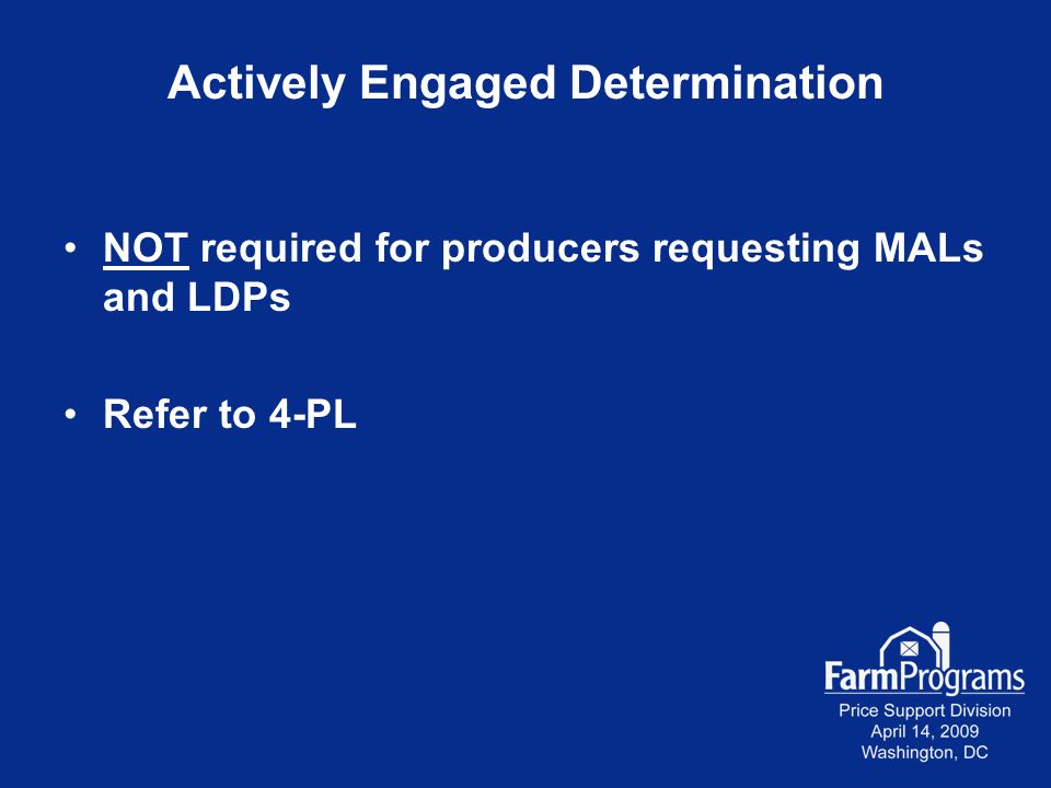 Actively Engaged Determination NOT required for producers requesting MALs and LDPs Refer to 4-PL