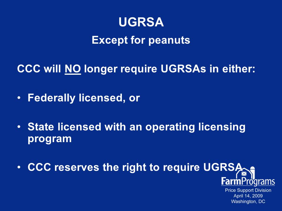 UGRSA Except for peanuts CCC will NO longer require UGRSAs in either: Federally licensed, or State licensed with an operating licensing program CCC re