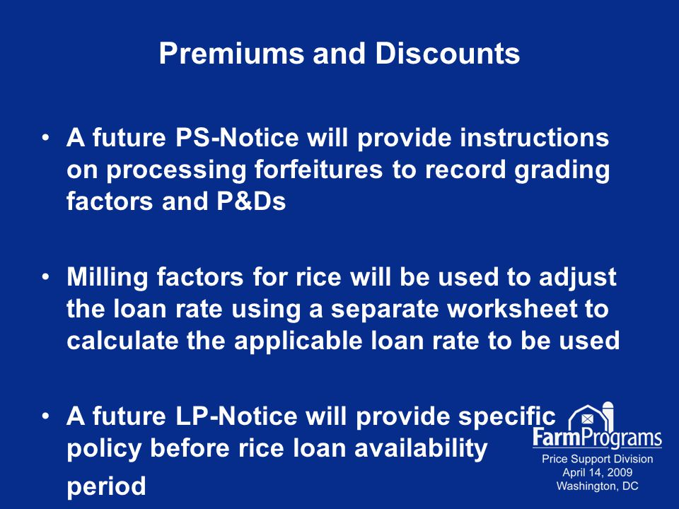 Premiums and Discounts A future PS-Notice will provide instructions on processing forfeitures to record grading factors and P&Ds Milling factors for rice will be used to adjust the loan rate using a separate worksheet to calculate the applicable loan rate to be used A future LP-Notice will provide specific policy before rice loan availability period