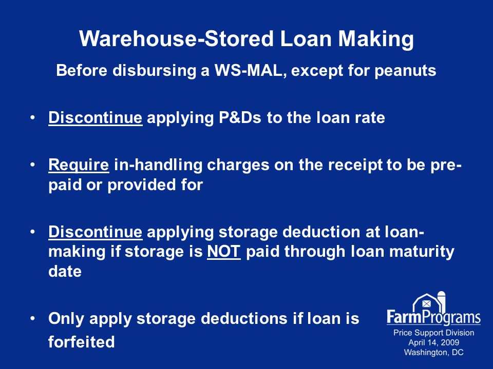 Warehouse-Stored Loan Making Before disbursing a WS-MAL, except for peanuts Discontinue applying P&Ds to the loan rate Require in-handling charges on the receipt to be pre- paid or provided for Discontinue applying storage deduction at loan- making if storage is NOT paid through loan maturity date Only apply storage deductions if loan is forfeited
