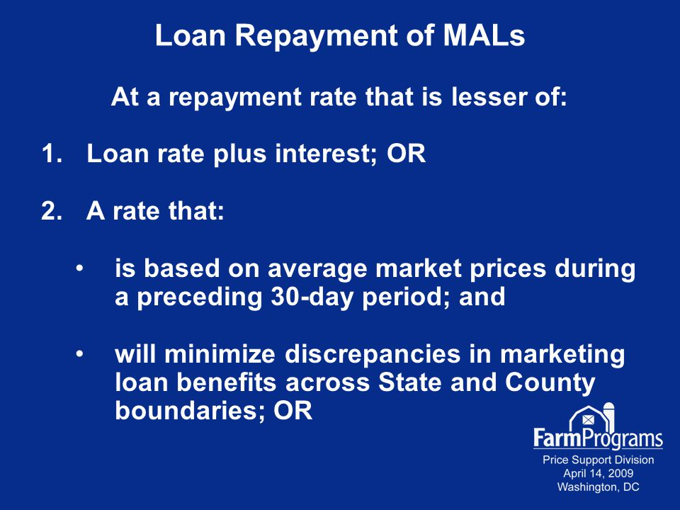 Loan Repayment of MALs At a repayment rate that is lesser of: 1.Loan rate plus interest; OR 2.A rate that: is based on average market prices during a preceding 30-day period; and will minimize discrepancies in marketing loan benefits across State and County boundaries; OR