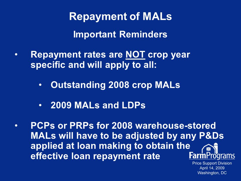 Repayment of MALs Important Reminders Repayment rates are NOT crop year specific and will apply to all: Outstanding 2008 crop MALs 2009 MALs and LDPs