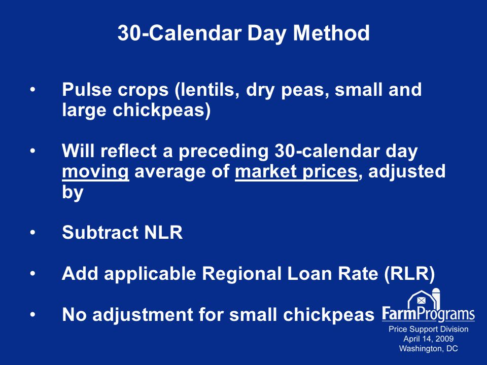30-Calendar Day Method Pulse crops (lentils, dry peas, small and large chickpeas) Will reflect a preceding 30-calendar day moving average of market prices, adjusted by Subtract NLR Add applicable Regional Loan Rate (RLR) No adjustment for small chickpeas