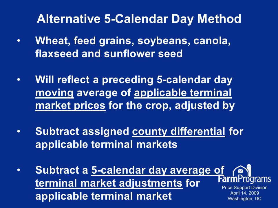 Alternative 5-Calendar Day Method Wheat, feed grains, soybeans, canola, flaxseed and sunflower seed Will reflect a preceding 5-calendar day moving average of applicable terminal market prices for the crop, adjusted by Subtract assigned county differential for applicable terminal markets Subtract a 5-calendar day average of terminal market adjustments for applicable terminal market