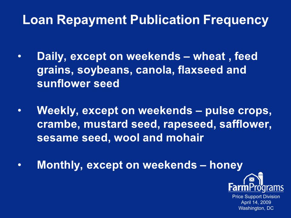 Loan Repayment Publication Frequency Daily, except on weekends – wheat, feed grains, soybeans, canola, flaxseed and sunflower seed Weekly, except on w