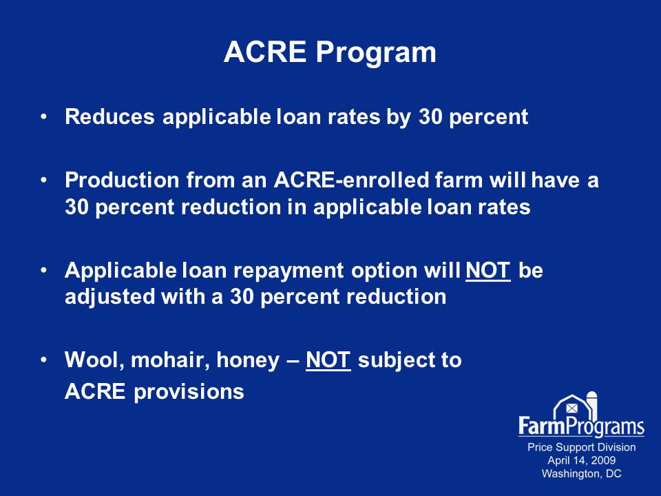 ACRE Program Reduces applicable loan rates by 30 percent Production from an ACRE-enrolled farm will have a 30 percent reduction in applicable loan rates Applicable loan repayment option will NOT be adjusted with a 30 percent reduction Wool, mohair, honey – NOT subject to ACRE provisions
