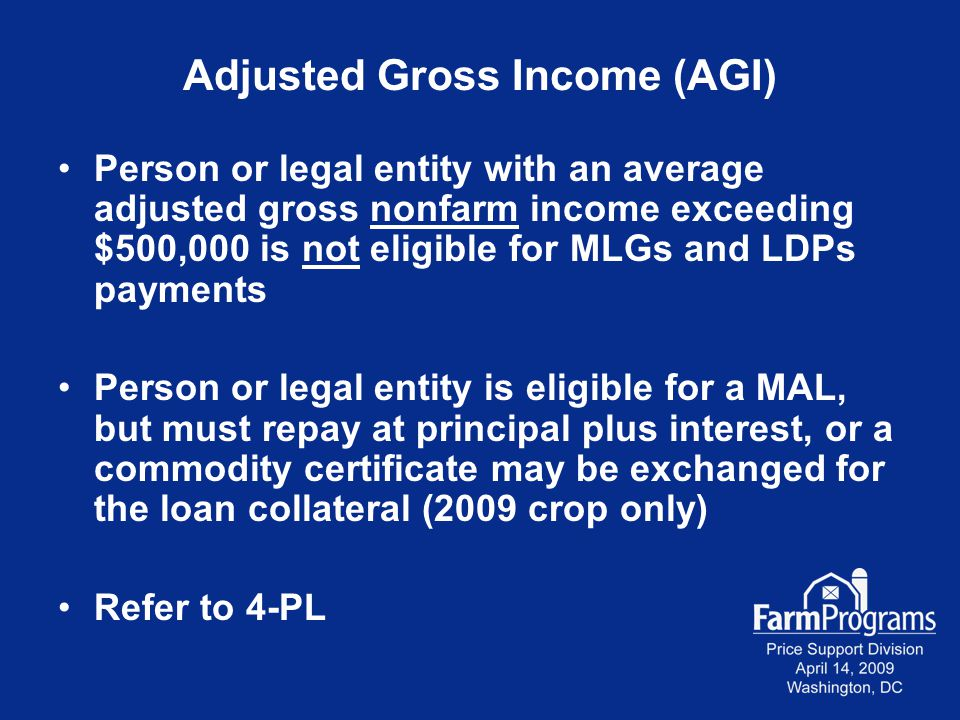 Adjusted Gross Income (AGI) Person or legal entity with an average adjusted gross nonfarm income exceeding $500,000 is not eligible for MLGs and LDPs payments Person or legal entity is eligible for a MAL, but must repay at principal plus interest, or a commodity certificate may be exchanged for the loan collateral (2009 crop only) Refer to 4-PL