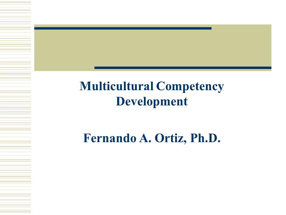 Multicultural Competency Development Fernando A. Ortiz, Ph.D.