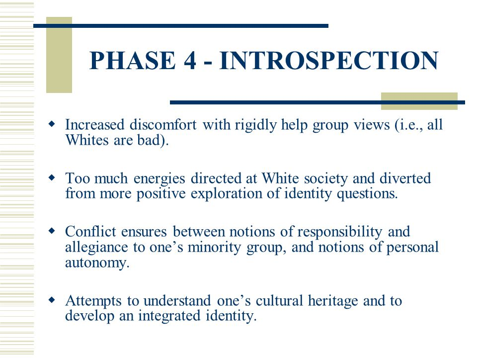 PHASE 4 - INTROSPECTION Increased discomfort with rigidly help group views (i.e., all Whites are bad). Too much energies directed at White society and
