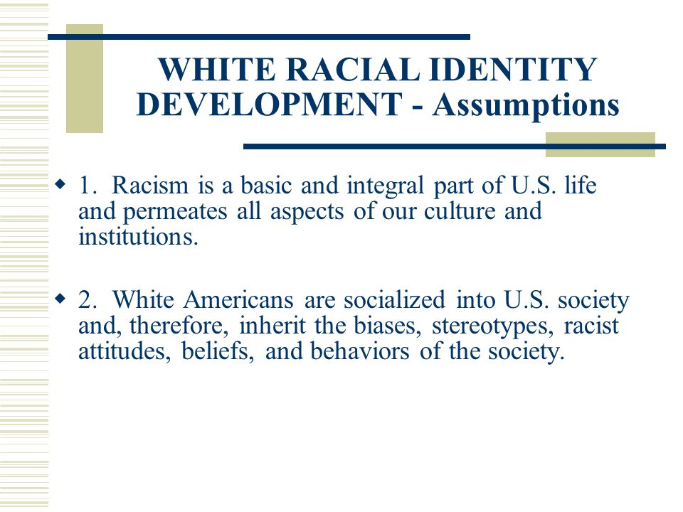 WHITE RACIAL IDENTITY DEVELOPMENT - Assumptions 1. Racism is a basic and integral part of U.S. life and permeates all aspects of our culture and insti