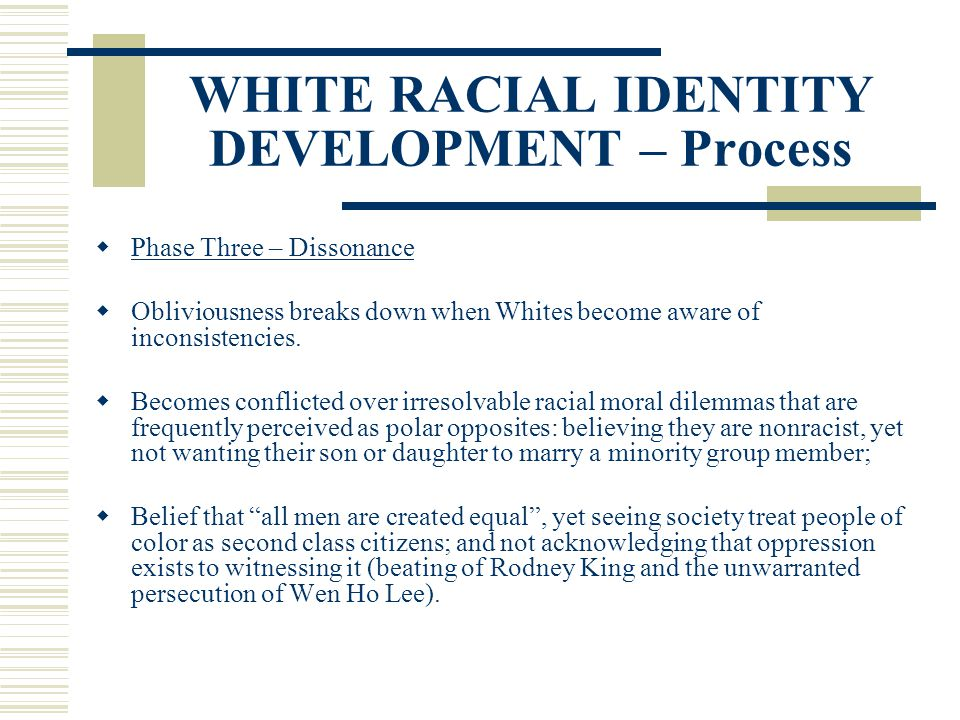 WHITE RACIAL IDENTITY DEVELOPMENT – Process Phase Three – Dissonance Obliviousness breaks down when Whites become aware of inconsistencies. Becomes co