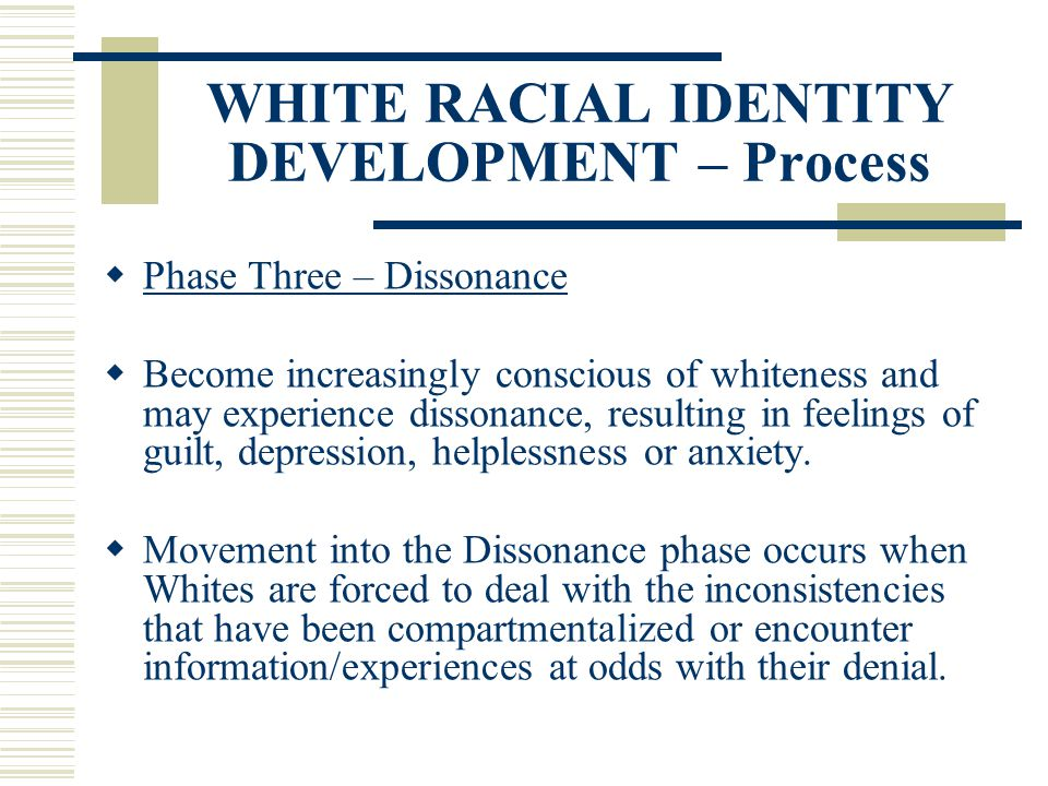 WHITE RACIAL IDENTITY DEVELOPMENT – Process Phase Three – Dissonance Become increasingly conscious of whiteness and may experience dissonance, resulti