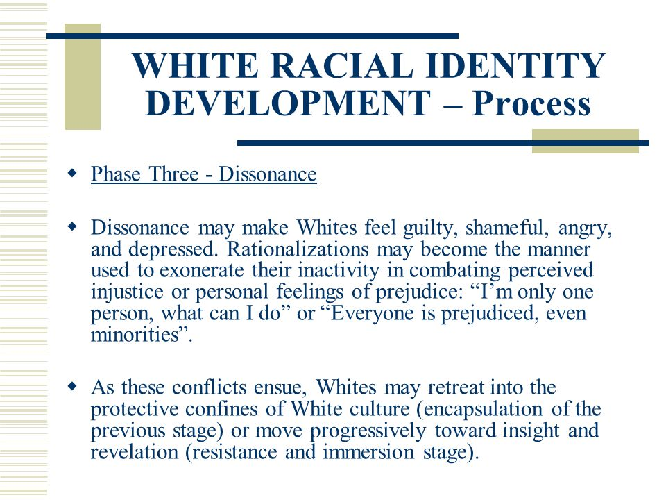 WHITE RACIAL IDENTITY DEVELOPMENT – Process Phase Three - Dissonance Dissonance may make Whites feel guilty, shameful, angry, and depressed. Rationali