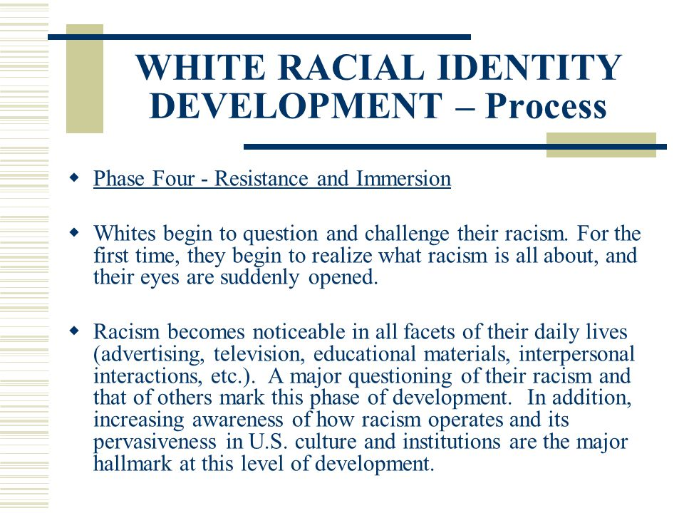WHITE RACIAL IDENTITY DEVELOPMENT – Process Phase Four - Resistance and Immersion Whites begin to question and challenge their racism. For the first t