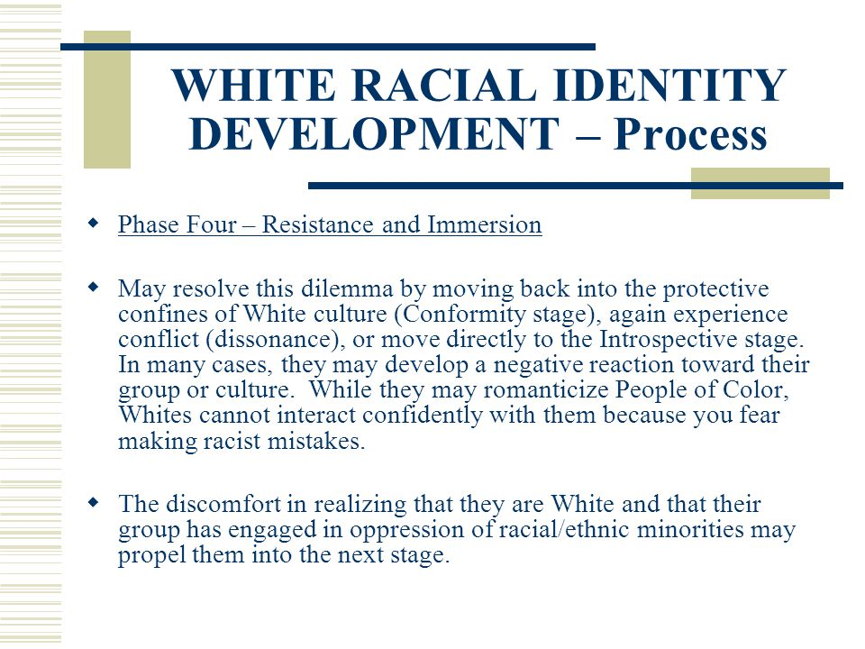 WHITE RACIAL IDENTITY DEVELOPMENT – Process Phase Four – Resistance and Immersion May resolve this dilemma by moving back into the protective confines
