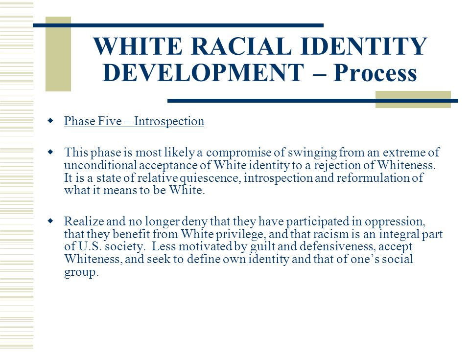WHITE RACIAL IDENTITY DEVELOPMENT – Process Phase Five – Introspection This phase is most likely a compromise of swinging from an extreme of unconditi