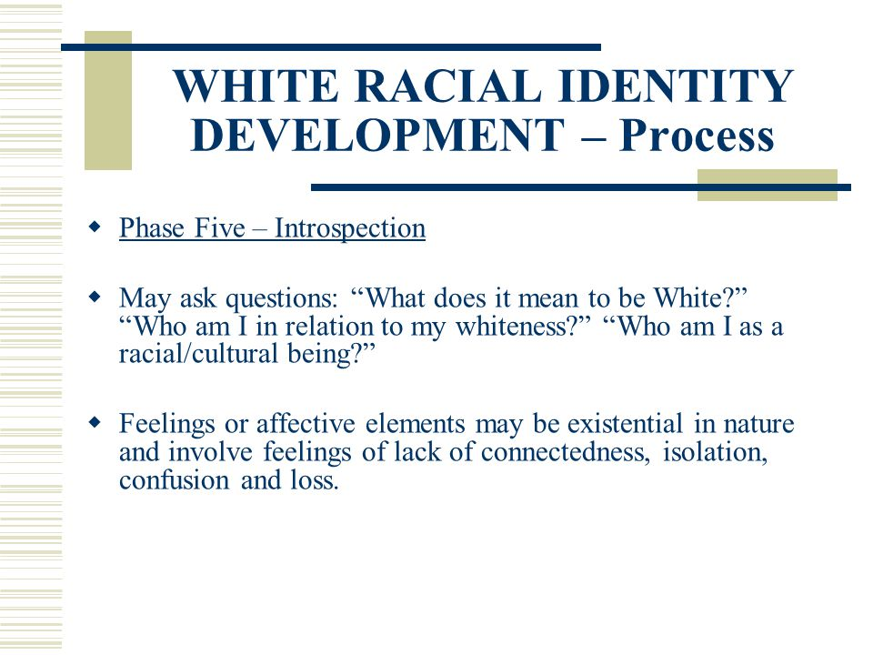 WHITE RACIAL IDENTITY DEVELOPMENT – Process Phase Five – Introspection May ask questions: What does it mean to be White? Who am I in relation to my wh
