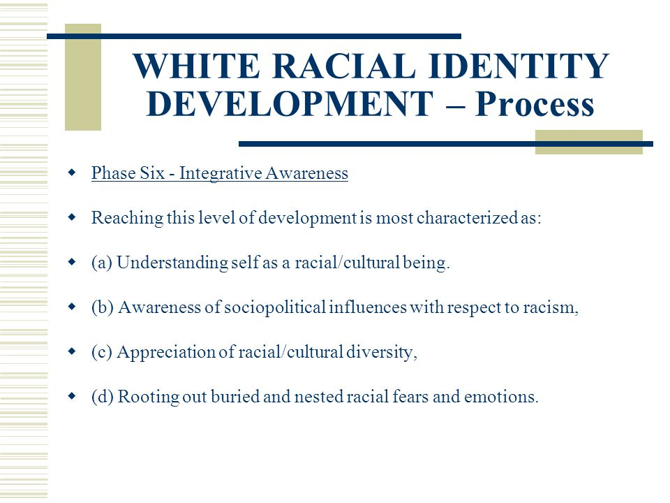 WHITE RACIAL IDENTITY DEVELOPMENT – Process Phase Six - Integrative Awareness Reaching this level of development is most characterized as: (a) Underst