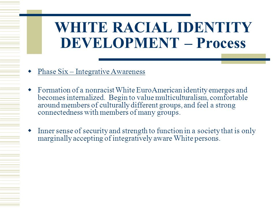 WHITE RACIAL IDENTITY DEVELOPMENT – Process Phase Six – Integrative Awareness Formation of a nonracist White EuroAmerican identity emerges and becomes