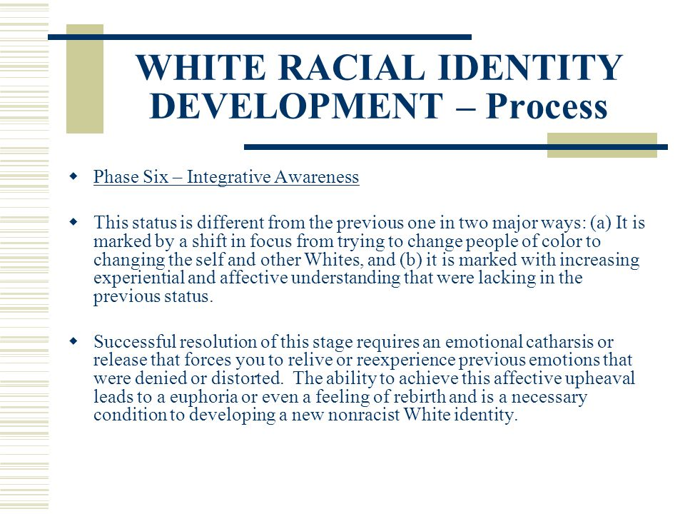 WHITE RACIAL IDENTITY DEVELOPMENT – Process Phase Six – Integrative Awareness This status is different from the previous one in two major ways: (a) It