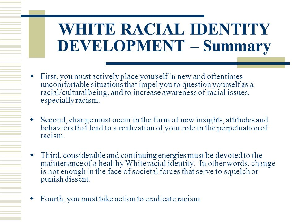 WHITE RACIAL IDENTITY DEVELOPMENT – Summary First, you must actively place yourself in new and oftentimes uncomfortable situations that impel you to q
