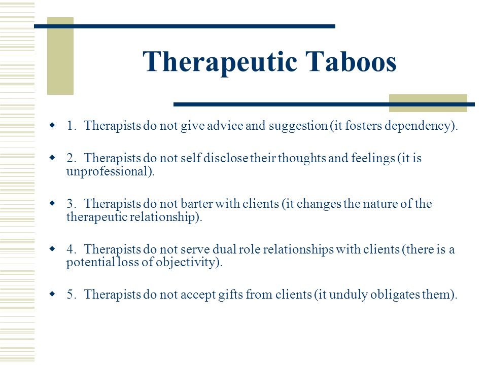 Therapeutic Taboos 1. Therapists do not give advice and suggestion (it fosters dependency). 2. Therapists do not self disclose their thoughts and feel