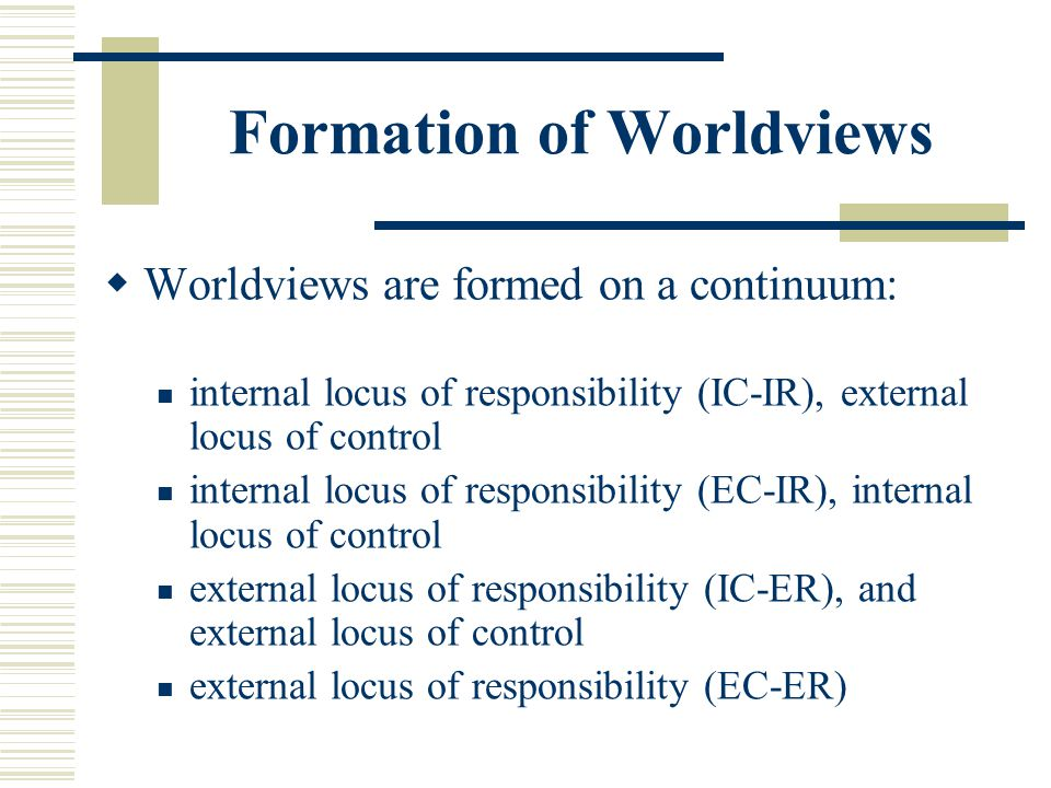 Formation of Worldviews Worldviews are formed on a continuum: internal locus of responsibility (IC-IR), external locus of control internal locus of re