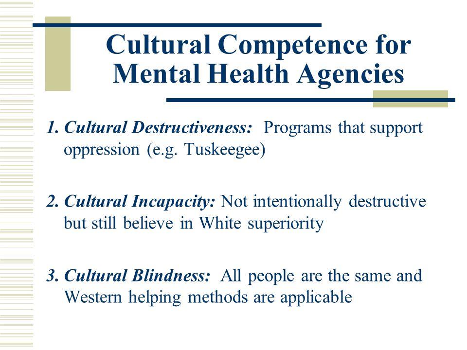 Cultural Competence for Mental Health Agencies 1.Cultural Destructiveness: Programs that support oppression (e.g. Tuskeegee) 2.Cultural Incapacity: No