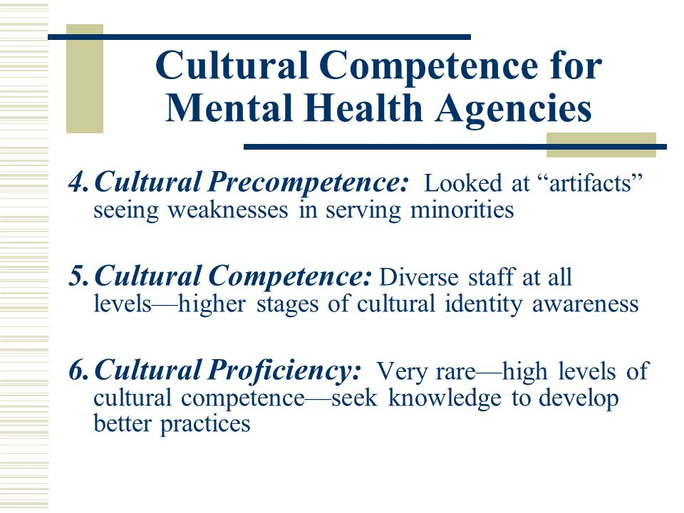 Cultural Competence for Mental Health Agencies 4.Cultural Precompetence: Looked at artifacts seeing weaknesses in serving minorities 5.Cultural Compet