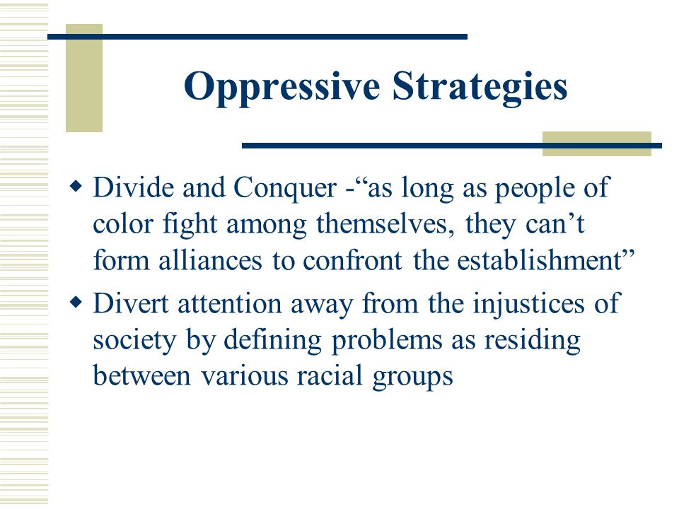 Oppressive Strategies Divide and Conquer -as long as people of color fight among themselves, they cant form alliances to confront the establishment Di