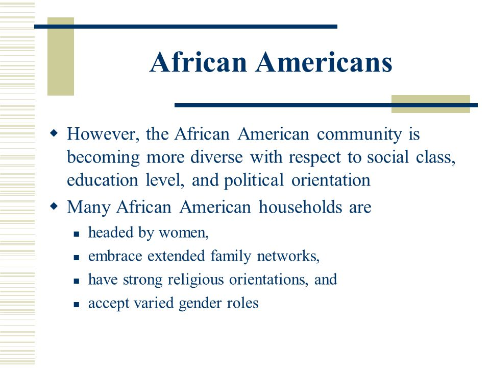 African Americans However, the African American community is becoming more diverse with respect to social class, education level, and political orient