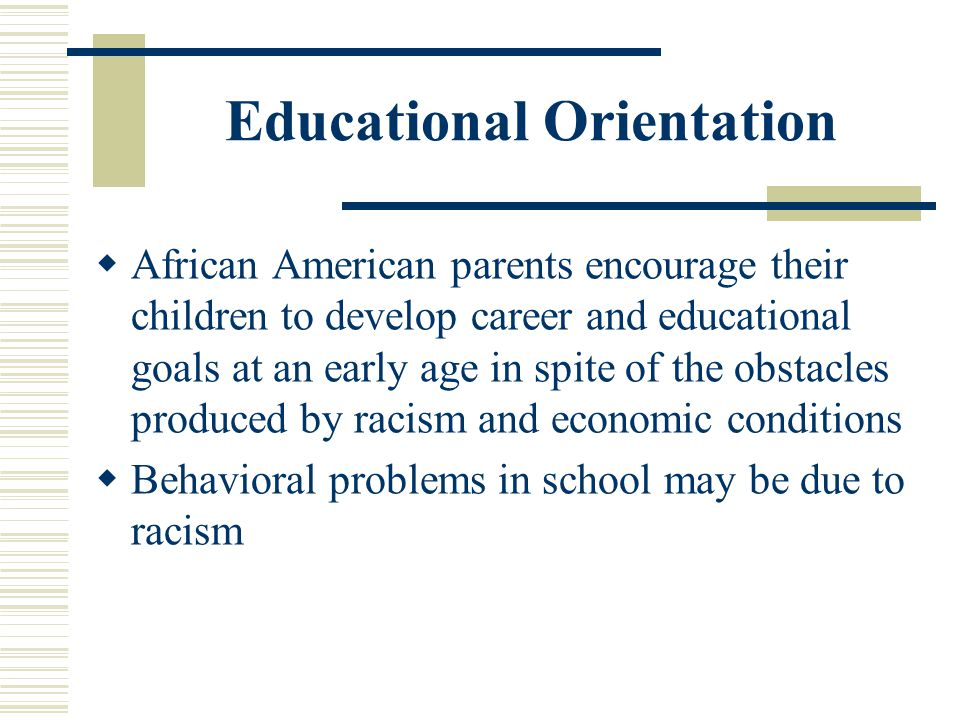 Educational Orientation African American parents encourage their children to develop career and educational goals at an early age in spite of the obst