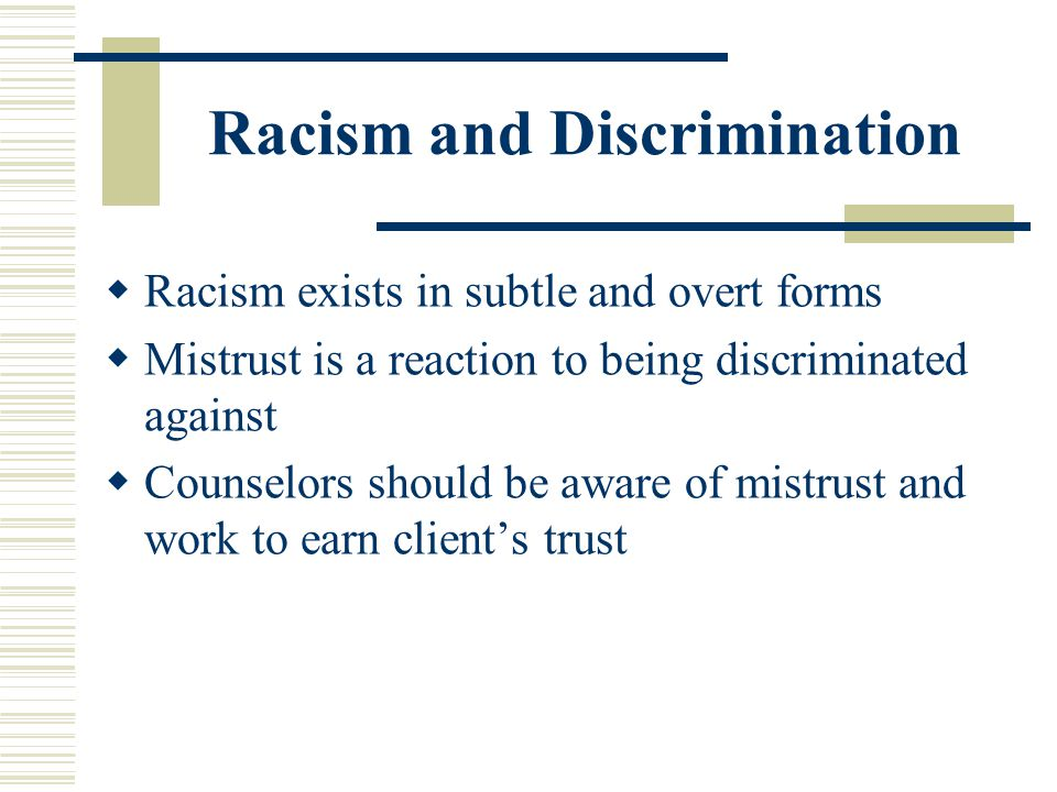 Racism and Discrimination Racism exists in subtle and overt forms Mistrust is a reaction to being discriminated against Counselors should be aware of