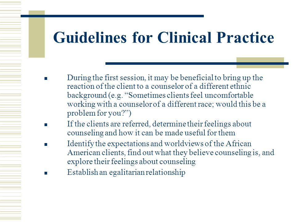 Guidelines for Clinical Practice During the first session, it may be beneficial to bring up the reaction of the client to a counselor of a different e