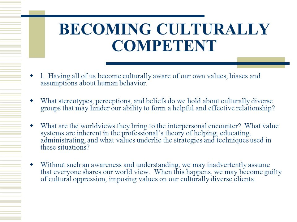 BECOMING CULTURALLY COMPETENT l. Having all of us become culturally aware of our own values, biases and assumptions about human behavior. What stereot