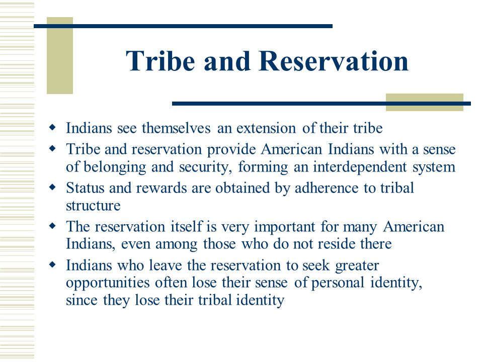 Tribe and Reservation Indians see themselves an extension of their tribe Tribe and reservation provide American Indians with a sense of belonging and