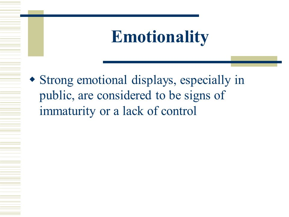 Emotionality Strong emotional displays, especially in public, are considered to be signs of immaturity or a lack of control
