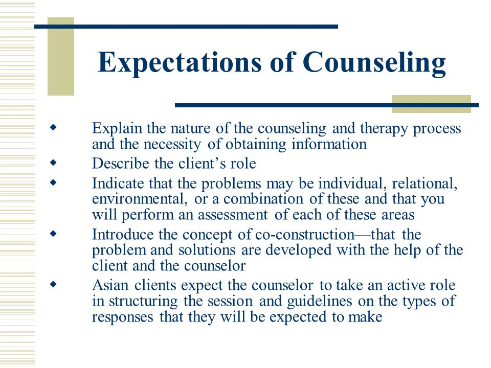 Expectations of Counseling Explain the nature of the counseling and therapy process and the necessity of obtaining information Describe the clients ro