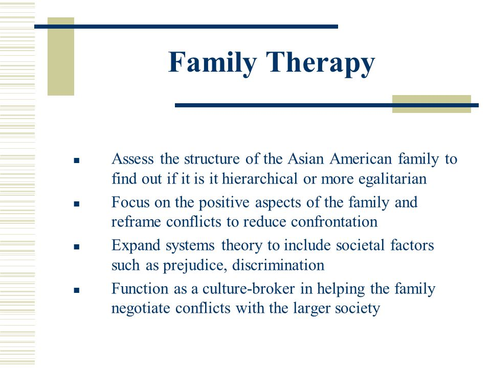 Family Therapy Assess the structure of the Asian American family to find out if it is it hierarchical or more egalitarian Focus on the positive aspect