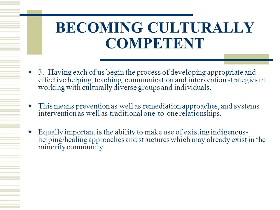 BECOMING CULTURALLY COMPETENT 3. Having each of us begin the process of developing appropriate and effective helping, teaching, communication and inte