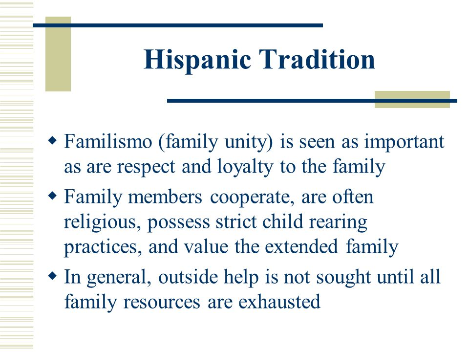 Hispanic Tradition Familismo (family unity) is seen as important as are respect and loyalty to the family Family members cooperate, are often religiou