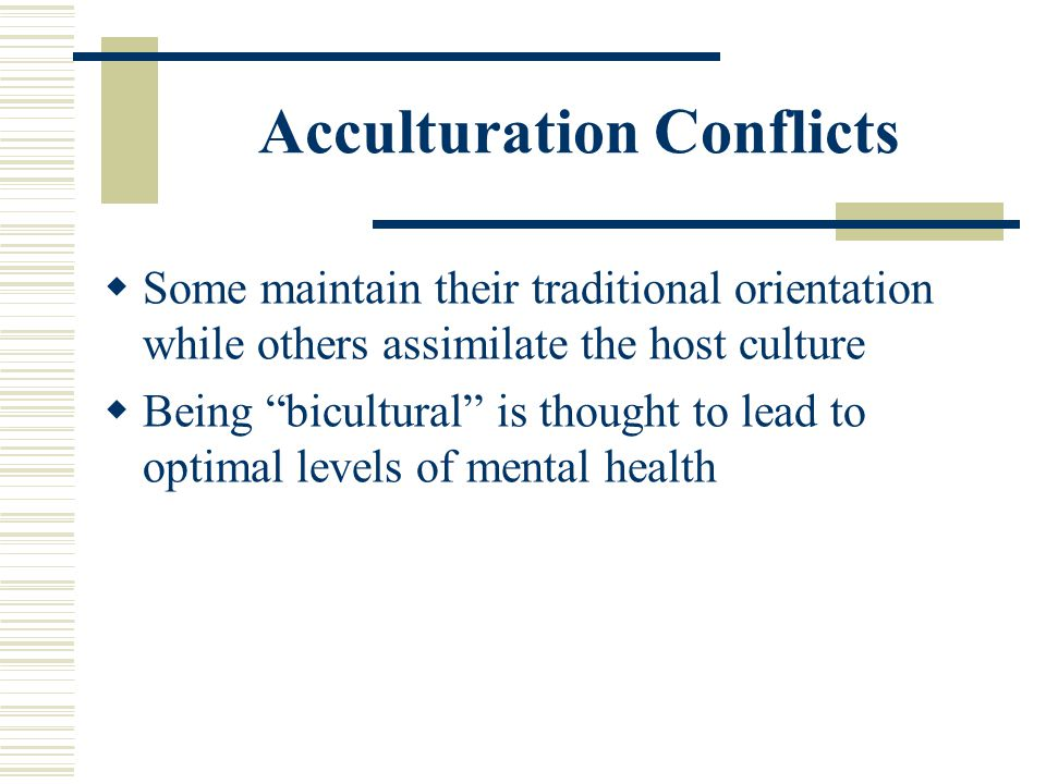 Acculturation Conflicts Some maintain their traditional orientation while others assimilate the host culture Being bicultural is thought to lead to op