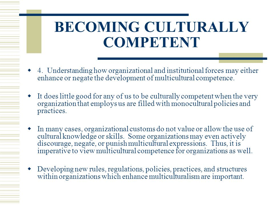 BECOMING CULTURALLY COMPETENT 4. Understanding how organizational and institutional forces may either enhance or negate the development of multicultur