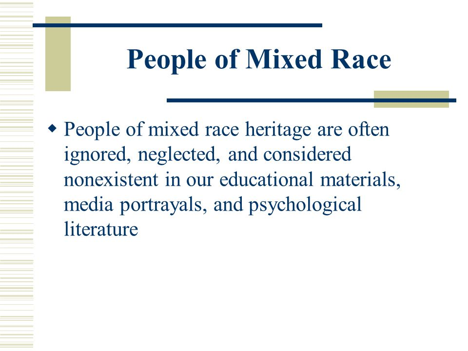 People of Mixed Race People of mixed race heritage are often ignored, neglected, and considered nonexistent in our educational materials, media portra