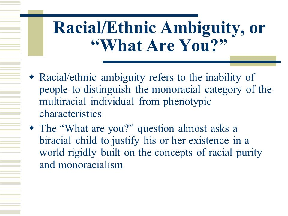 Racial/Ethnic Ambiguity, or What Are You? Racial/ethnic ambiguity refers to the inability of people to distinguish the monoracial category of the mult