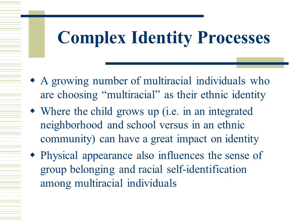 Complex Identity Processes A growing number of multiracial individuals who are choosing multiracial as their ethnic identity Where the child grows up