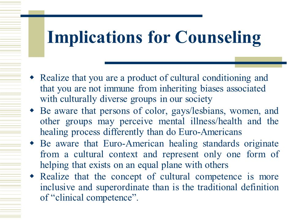 Implications for Counseling Realize that you are a product of cultural conditioning and that you are not immune from inheriting biases associated with